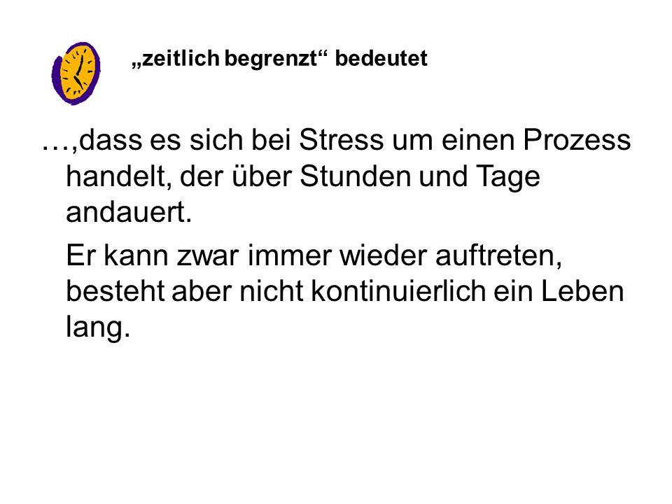 …,dass es sich bei Stress um einen Prozess handelt, der über Stunden und Tage andauert.