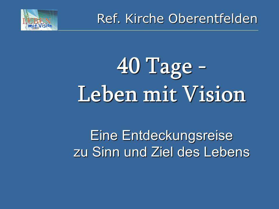 Ref. Kirche Oberentfelden 40 Tage - Leben mit Vision Eine Entdeckungsreise zu Sinn und Ziel des Lebens