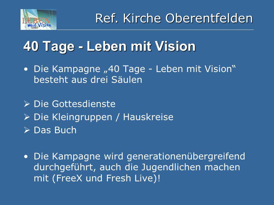 """Ref. Kirche Oberentfelden 40 Tage - Leben mit Vision Die Kampagne """"40 Tage - Leben mit Vision"""" besteht aus drei Säulen  Die Gottesdienste  Die Klein"""