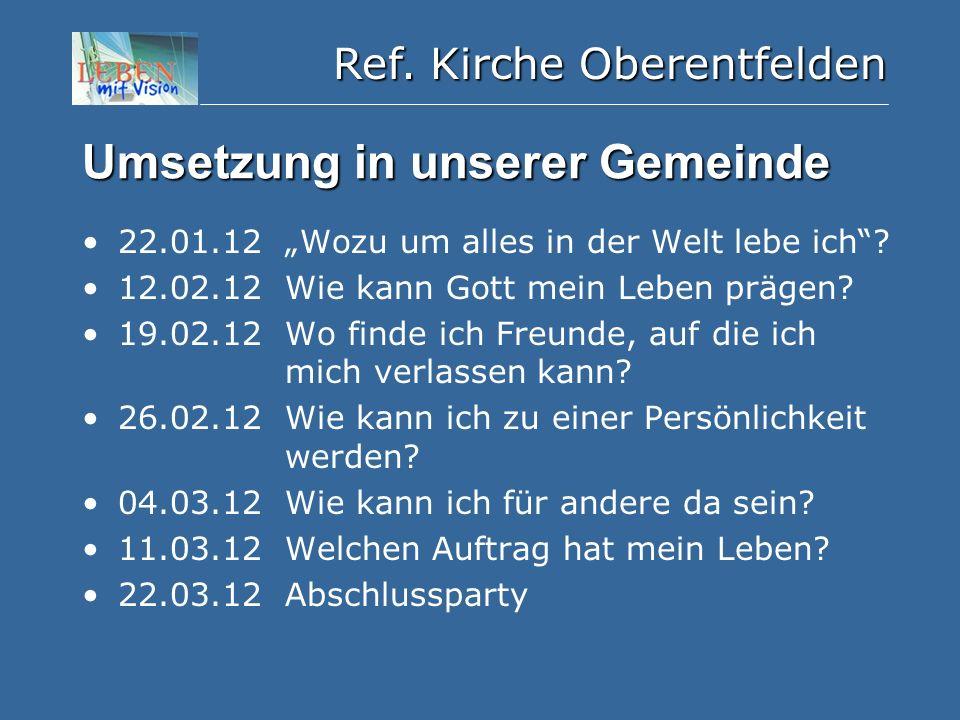 """Ref. Kirche Oberentfelden Umsetzung in unserer Gemeinde 22.01.12 """"Wozu um alles in der Welt lebe ich""""? 12.02.12 Wie kann Gott mein Leben prägen? 19.02"""