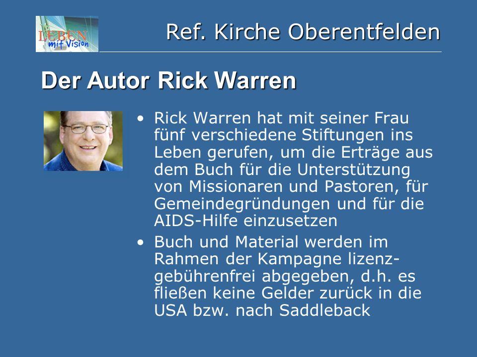Ref. Kirche Oberentfelden Der Autor Rick Warren Rick Warren hat mit seiner Frau fünf verschiedene Stiftungen ins Leben gerufen, um die Erträge aus dem