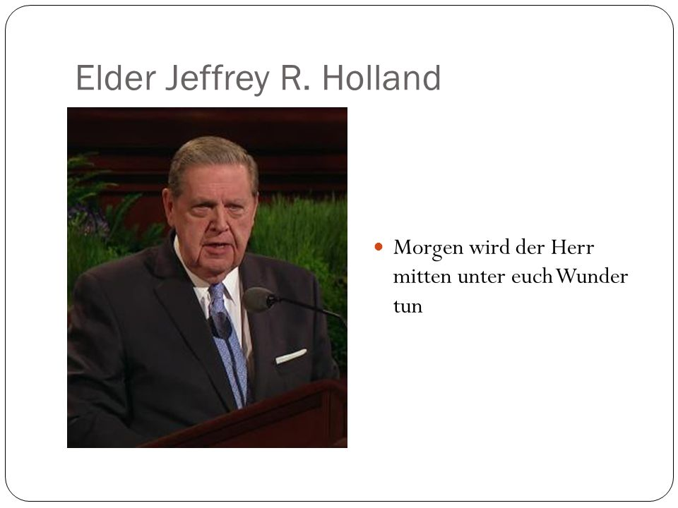 Elder Jeffrey R. Holland Morgen wird der Herr mitten unter euch Wunder tun