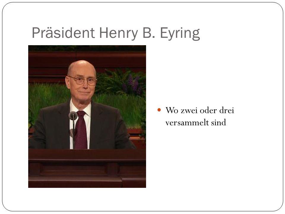 Präsident Henry B. Eyring Wo zwei oder drei versammelt sind