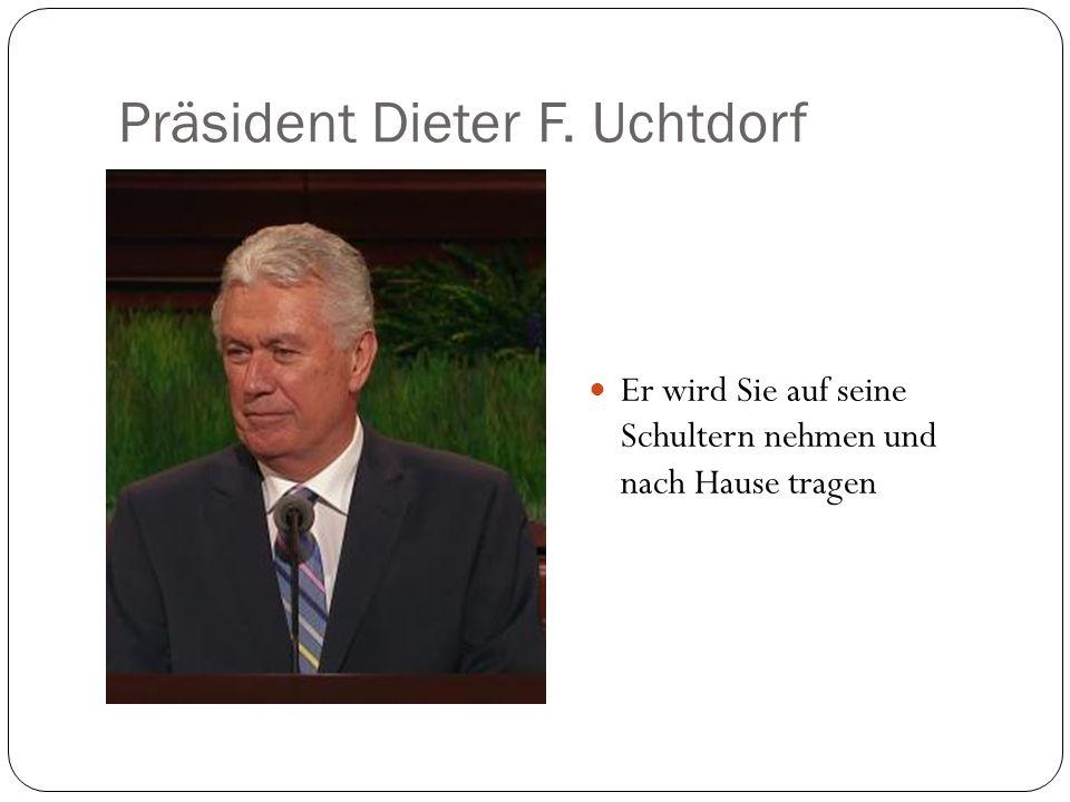 Präsident Dieter F. Uchtdorf Er wird Sie auf seine Schultern nehmen und nach Hause tragen
