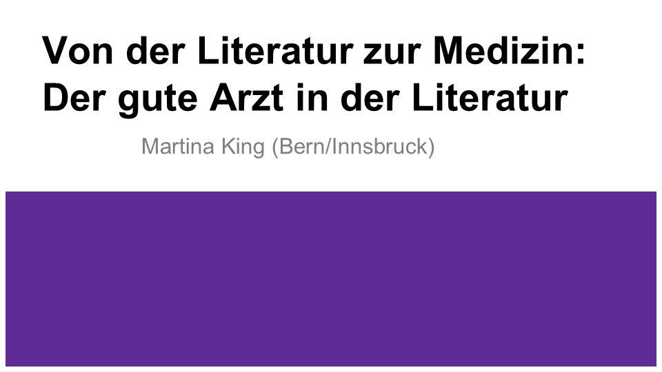 Von der Literatur zur Medizin: Der gute Arzt in der Literatur Martina King (Bern/Innsbruck)