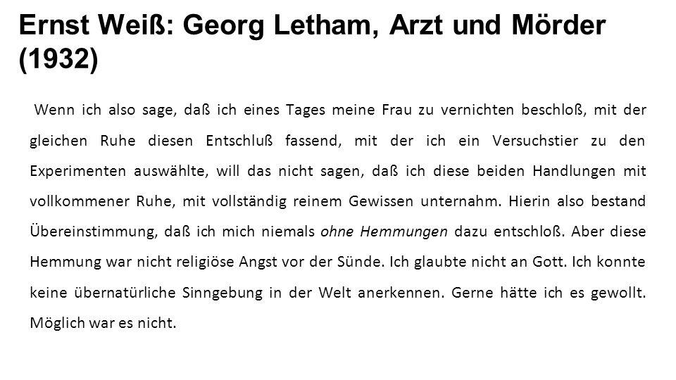 Ernst Weiß: Georg Letham, Arzt und Mörder (1932) Wenn ich also sage, daß ich eines Tages meine Frau zu vernichten beschloß, mit der gleichen Ruhe diesen Entschluß fassend, mit der ich ein Versuchstier zu den Experimenten auswählte, will das nicht sagen, daß ich diese beiden Handlungen mit vollkommener Ruhe, mit vollständig reinem Gewissen unternahm.