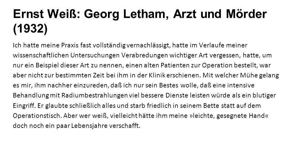 Ernst Weiß: Georg Letham, Arzt und Mörder (1932) Ich hatte meine Praxis fast vollständig vernachlässigt, hatte im Verlaufe meiner wissenschaftlichen Untersuchungen Verabredungen wichtiger Art vergessen, hatte, um nur ein Beispiel dieser Art zu nennen, einen alten Patienten zur Operation bestellt, war aber nicht zur bestimmten Zeit bei ihm in der Klinik erschienen.
