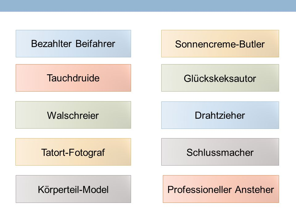 Bezahlter Beifahrer Drahtzieher Glückskeksautor Körperteil-ModelProfessioneller Ansteher Schlussmacher Sonnencreme-Butler Tatort-Fotograf Tauchdruide