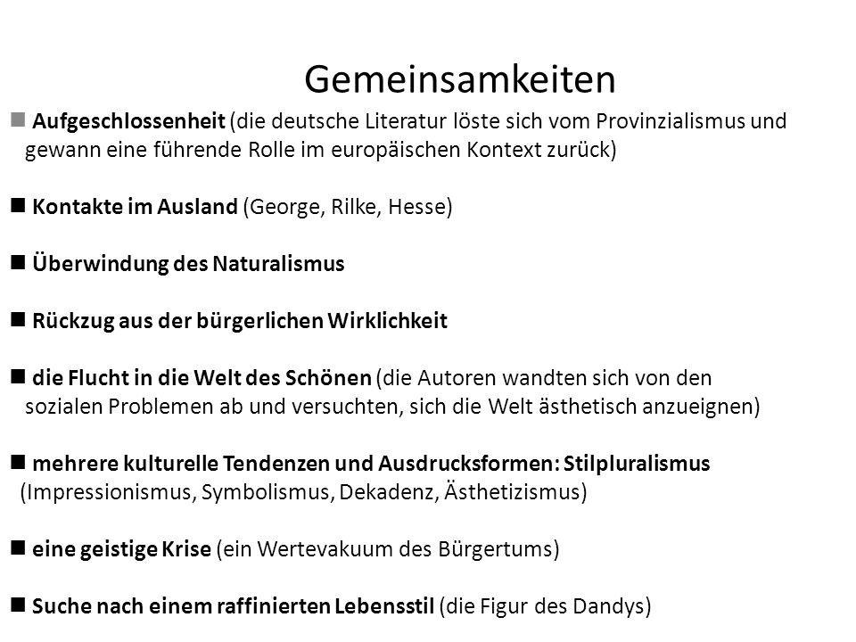 Gemeinsamkeiten Aufgeschlossenheit (die deutsche Literatur löste sich vom Provinzialismus und gewann eine führende Rolle im europäischen Kontext zurück) Kontakte im Ausland (George, Rilke, Hesse) Überwindung des Naturalismus Rückzug aus der bürgerlichen Wirklichkeit die Flucht in die Welt des Schönen (die Autoren wandten sich von den sozialen Problemen ab und versuchten, sich die Welt ästhetisch anzueignen) mehrere kulturelle Tendenzen und Ausdrucksformen: Stilpluralismus (Impressionismus, Symbolismus, Dekadenz, Ästhetizismus) eine geistige Krise (ein Wertevakuum des Bürgertums) Suche nach einem raffinierten Lebensstil (die Figur des Dandys)