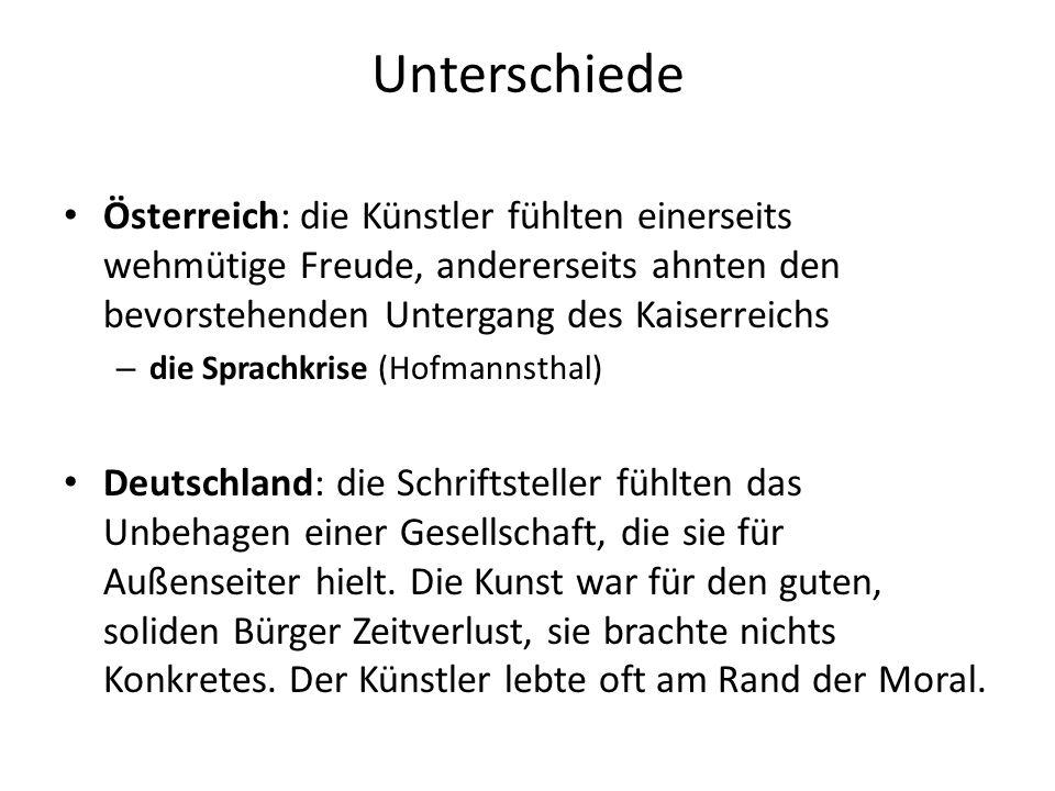 Unterschiede Österreich: die Künstler fühlten einerseits wehmütige Freude, andererseits ahnten den bevorstehenden Untergang des Kaiserreichs – die Sprachkrise (Hofmannsthal) Deutschland: die Schriftsteller fühlten das Unbehagen einer Gesellschaft, die sie für Außenseiter hielt.