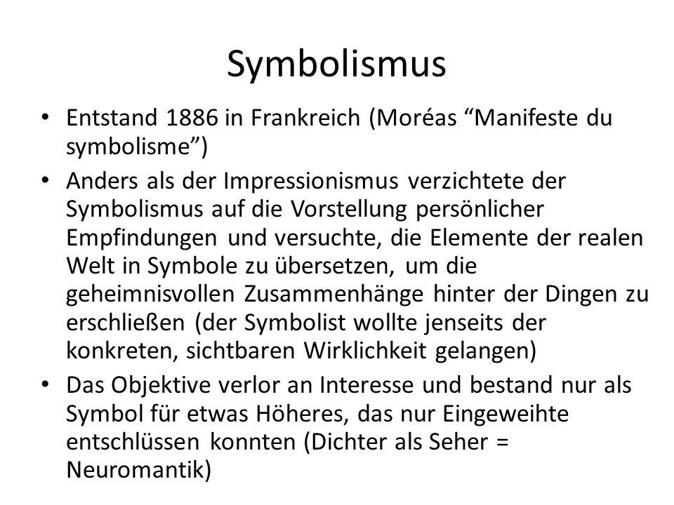 Symbolismus Entstand 1886 in Frankreich (Moréas Manifeste du symbolisme ) Anders als der Impressionismus verzichtete der Symbolismus auf die Vorstellung persönlicher Empfindungen und versuchte, die Elemente der realen Welt in Symbole zu übersetzen, um die geheimnisvollen Zusammenhänge hinter der Dingen zu erschließen (der Symbolist wollte jenseits der konkreten, sichtbaren Wirklichkeit gelangen) Das Objektive verlor an Interesse und bestand nur als Symbol für etwas Höheres, das nur Eingeweihte entschlüssen konnten (Dichter als Seher = Neuromantik)