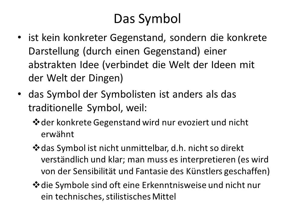 Das Symbol ist kein konkreter Gegenstand, sondern die konkrete Darstellung (durch einen Gegenstand) einer abstrakten Idee (verbindet die Welt der Ideen mit der Welt der Dingen) das Symbol der Symbolisten ist anders als das traditionelle Symbol, weil:  der konkrete Gegenstand wird nur evoziert und nicht erwähnt  das Symbol ist nicht unmittelbar, d.h.