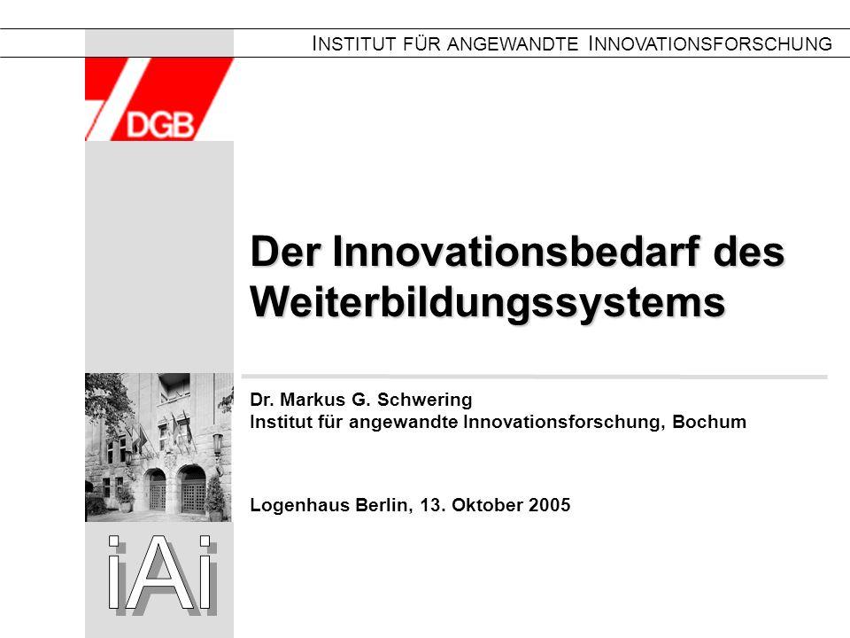 0 Der Innovationsbedarf des Weiterbildungssystems I NSTITUT FÜR ANGEWANDTE I NNOVATIONSFORSCHUNG Logenhaus Berlin, 13. Oktober 2005 Dr. Markus G. Schw