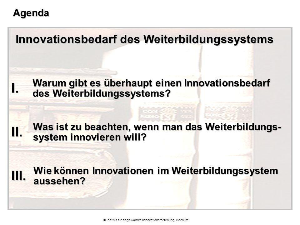 © Institut für angewandte Innovationsforschung, BochumAgenda Innovationsbedarf des Weiterbildungssystems Warum gibt es überhaupt einen Innovationsbedarf des Weiterbildungssystems.