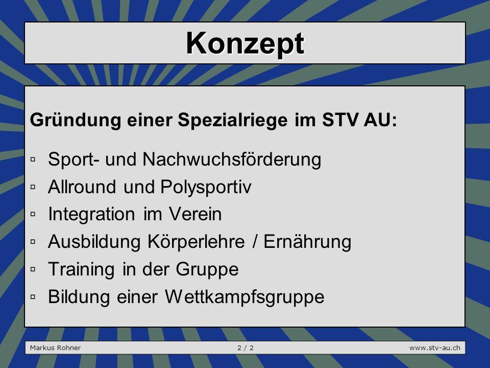 Konzept Gründung einer Spezialriege im STV AU: ▫Sport- und Nachwuchsförderung ▫Allround und Polysportiv ▫Integration im Verein ▫Ausbildung Körperlehre / Ernährung ▫Training in der Gruppe ▫Bildung einer Wettkampfsgruppe Markus Rohner2 / 2www.stv-au.ch