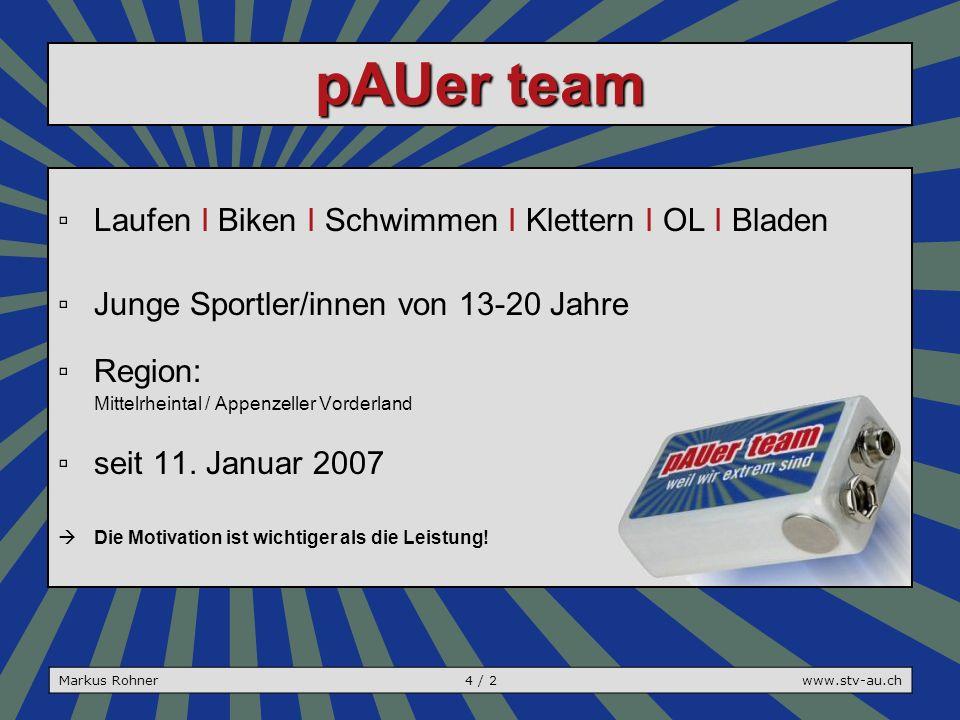 pAUer team Markus Rohner4 / 2www.stv-au.ch ▫Laufen I Biken I Schwimmen I Klettern I OL I Bladen ▫Junge Sportler/innen von 13-20 Jahre ▫Region: Mittelrheintal / Appenzeller Vorderland ▫seit 11.