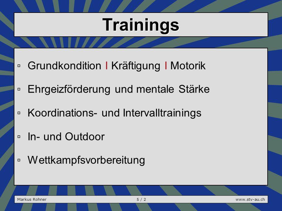 Trainings ▫Grundkondition I Kräftigung I Motorik ▫Ehrgeizförderung und mentale Stärke ▫Koordinations- und Intervalltrainings ▫In- und Outdoor ▫Wettkampfsvorbereitung Markus Rohner5 / 2www.stv-au.ch