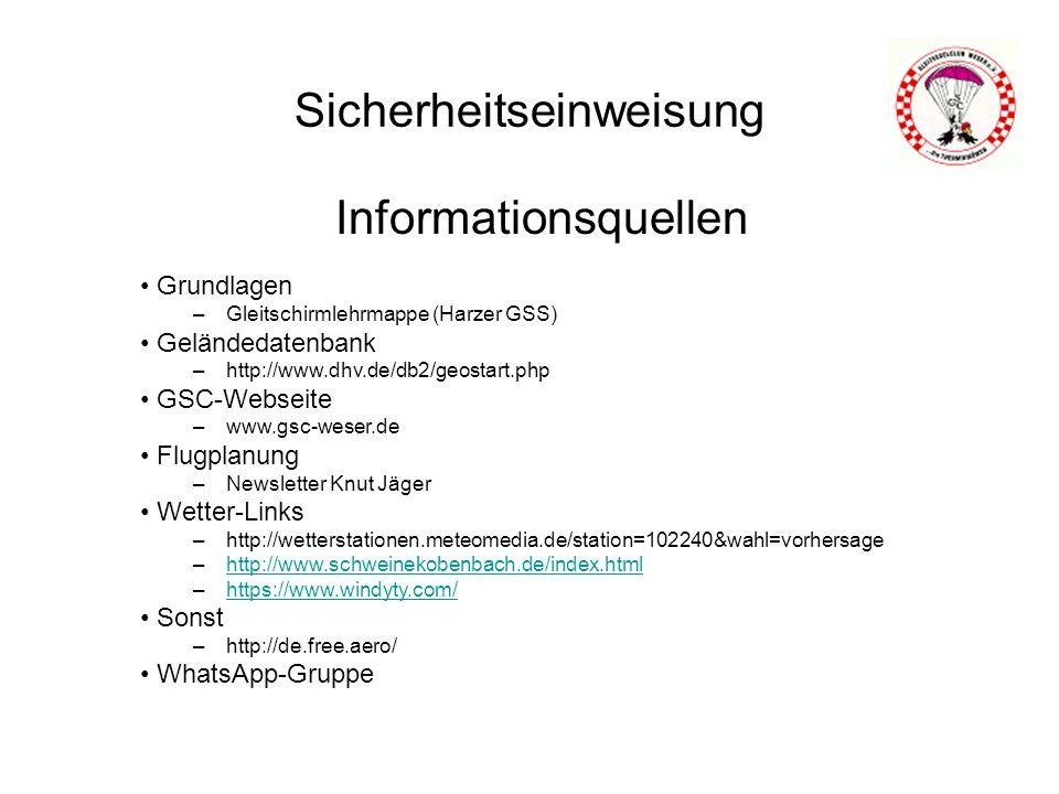 Sicherheitseinweisung Informationsquellen Grundlagen –Gleitschirmlehrmappe (Harzer GSS) Geländedatenbank –http://www.dhv.de/db2/geostart.php GSC-Webseite –www.gsc-weser.de Flugplanung –Newsletter Knut Jäger Wetter-Links –http://wetterstationen.meteomedia.de/station=102240&wahl=vorhersage –http://www.schweinekobenbach.de/index.htmlhttp://www.schweinekobenbach.de/index.html –https://www.windyty.com/https://www.windyty.com/ Sonst –http://de.free.aero/ WhatsApp-Gruppe
