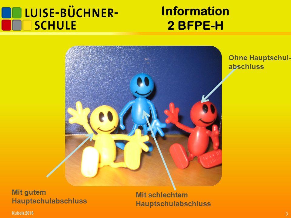 Information 2 BFPE-H Ohne Hauptschul- abschluss Mit schlechtem Hauptschulabschluss Mit gutem Hauptschulabschluss Kubela 2016 3