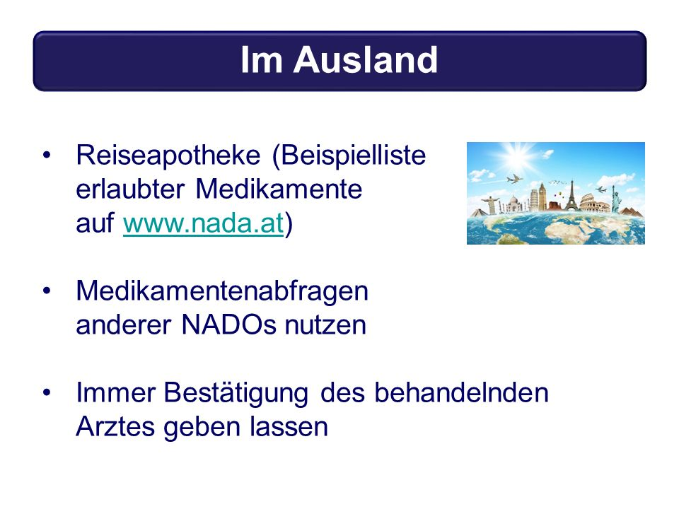 Reiseapotheke (Beispielliste erlaubter Medikamente auf www.nada.at)www.nada.at Medikamentenabfragen anderer NADOs nutzen Immer Bestätigung des behandelnden Arztes geben lassen Im Ausland