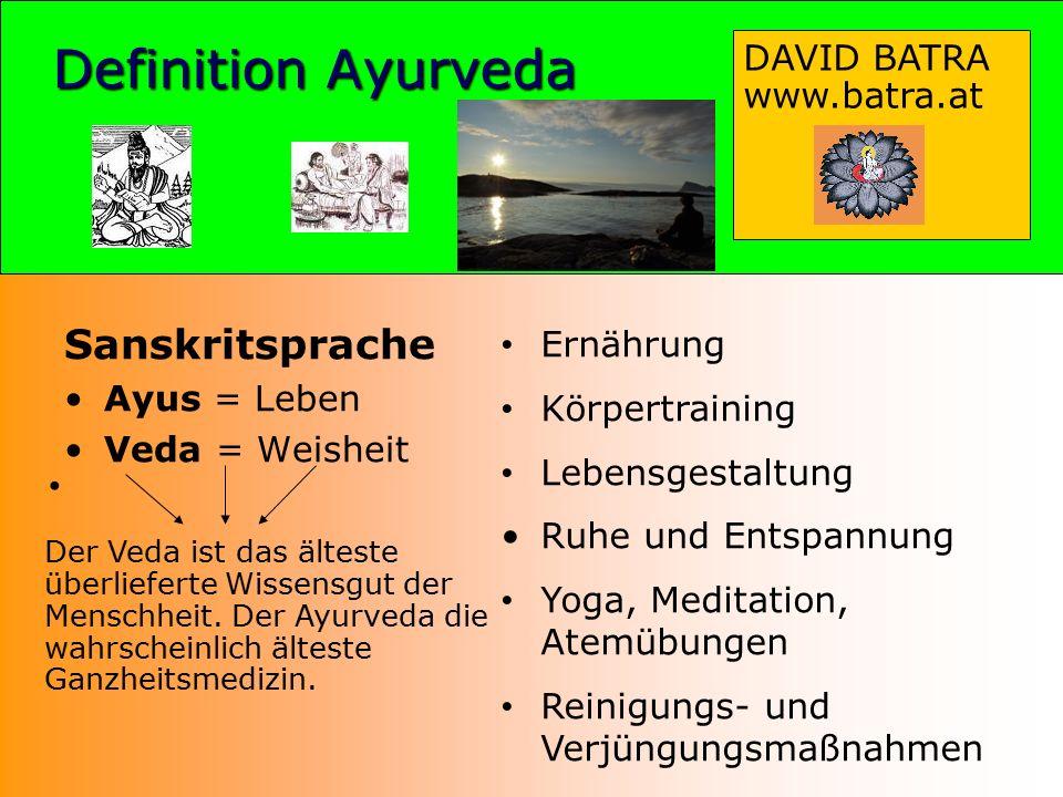 Definition Ayurveda Sanskritsprache Ayus = Leben Veda = Weisheit Ernährung Körpertraining Lebensgestaltung Ruhe und Entspannung Yoga, Meditation, Atemübungen Reinigungs- und Verjüngungsmaßnahmen DAVID BATRA www.batra.at Der Veda ist das älteste überlieferte Wissensgut der Menschheit.