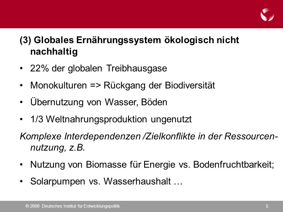 © 2008 Deutsches Institut für Entwicklungspolitik5 (3) Globales Ernährungssystem ökologisch nicht nachhaltig 22% der globalen Treibhausgase Monokulturen => Rückgang der Biodiversität Übernutzung von Wasser, Böden 1/3 Weltnahrungsproduktion ungenutzt Komplexe Interdependenzen /Zielkonflikte in der Ressourcen- nutzung, z.B.