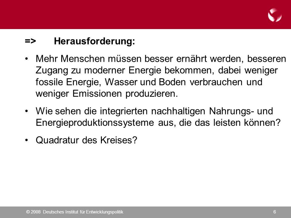 © 2008 Deutsches Institut für Entwicklungspolitik6 =>Herausforderung: Mehr Menschen müssen besser ernährt werden, besseren Zugang zu moderner Energie bekommen, dabei weniger fossile Energie, Wasser und Boden verbrauchen und weniger Emissionen produzieren.