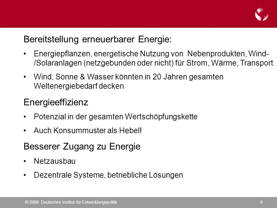 © 2008 Deutsches Institut für Entwicklungspolitik8 Bereitstellung erneuerbarer Energie: Energiepflanzen, energetische Nutzung von Nebenprodukten, Wind- /Solaranlagen (netzgebunden oder nicht) für Strom, Wärme, Transport Wind, Sonne & Wasser könnten in 20 Jahren gesamten Weltenergiebedarf decken Energieeffizienz Potenzial in der gesamten Wertschöpfungskette Auch Konsummuster als Hebel.