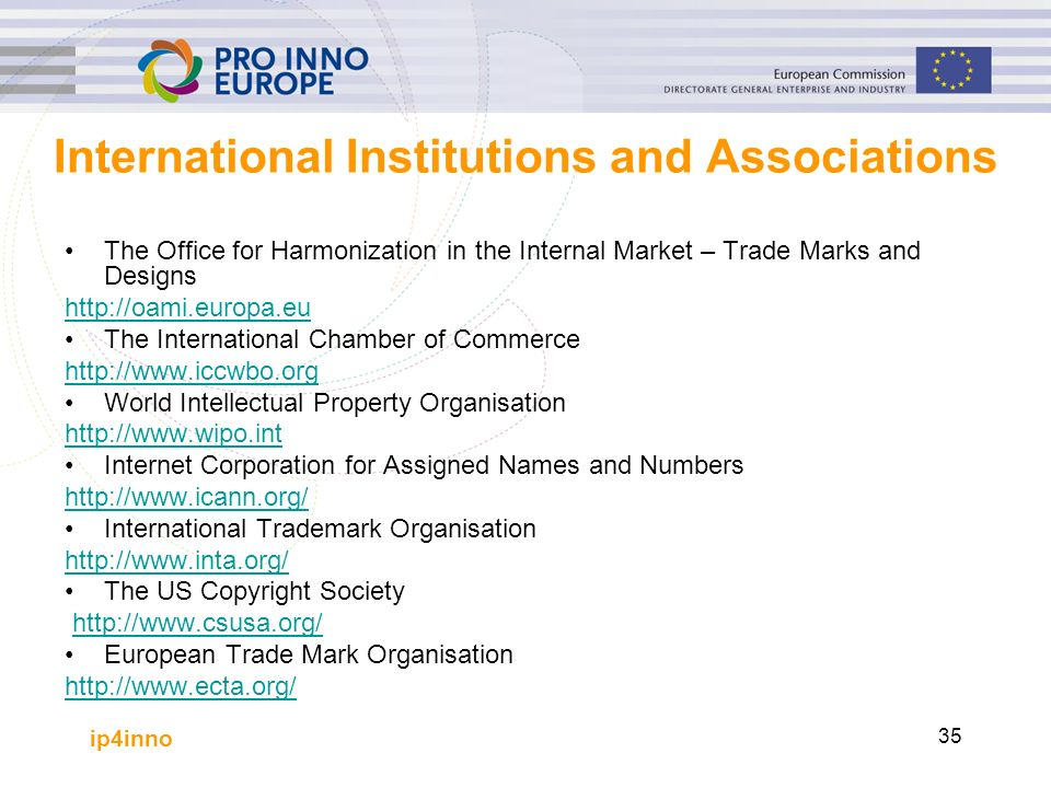 ip4inno 35 International Institutions and Associations The Office for Harmonization in the Internal Market – Trade Marks and Designs http://oami.europa.eu The International Chamber of Commerce http://www.iccwbo.org World Intellectual Property Organisation http://www.wipo.int Internet Corporation for Assigned Names and Numbers http://www.icann.org/ International Trademark Organisation http://www.inta.org/ The US Copyright Society http://www.csusa.org/ European Trade Mark Organisation http://www.ecta.org/