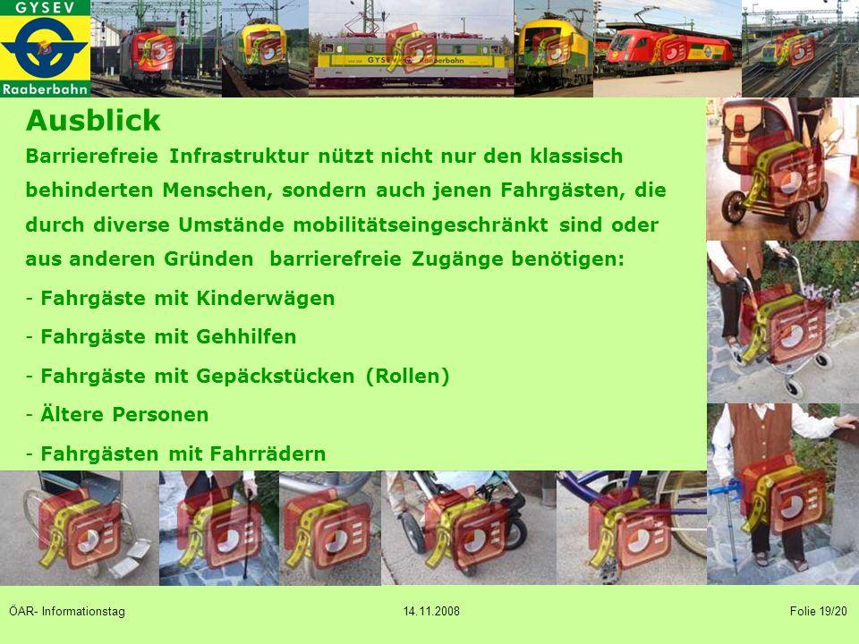 Ausblick Barrierefreie Infrastruktur nützt nicht nur den klassisch behinderten Menschen, sondern auch jenen Fahrgästen, die durch diverse Umstände mobilitätseingeschränkt sind oder aus anderen Gründen barrierefreie Zugänge benötigen: - Fahrgäste mit Kinderwägen - Fahrgäste mit Gehhilfen - Fahrgäste mit Gepäckstücken (Rollen) - Ältere Personen - Fahrgästen mit Fahrrädern ÖAR- Informationstag 14.11.2008 Folie 19/20