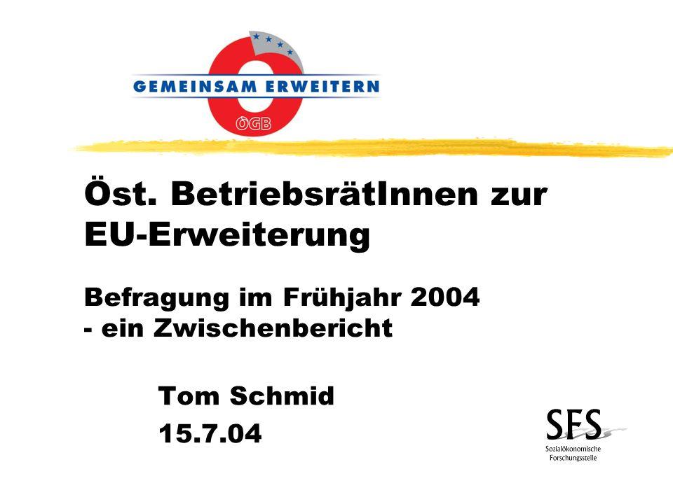 Öst. BetriebsrätInnen zur EU-Erweiterung Befragung im Frühjahr 2004 - ein Zwischenbericht Tom Schmid 15.7.04