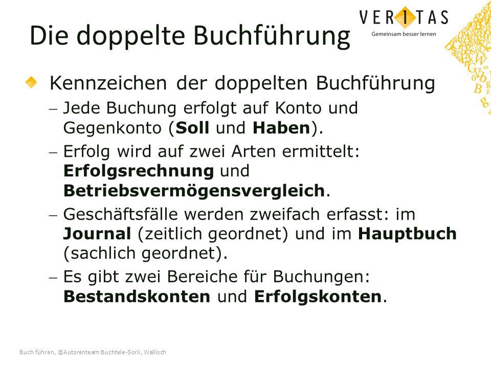 Buch führen, @Autorenteam Buchtele-Sorli, Wallisch Die doppelte Buchführung Kennzeichen der doppelten Buchführung Jede Buchung erfolgt auf Konto und Gegenkonto (Soll und Haben).