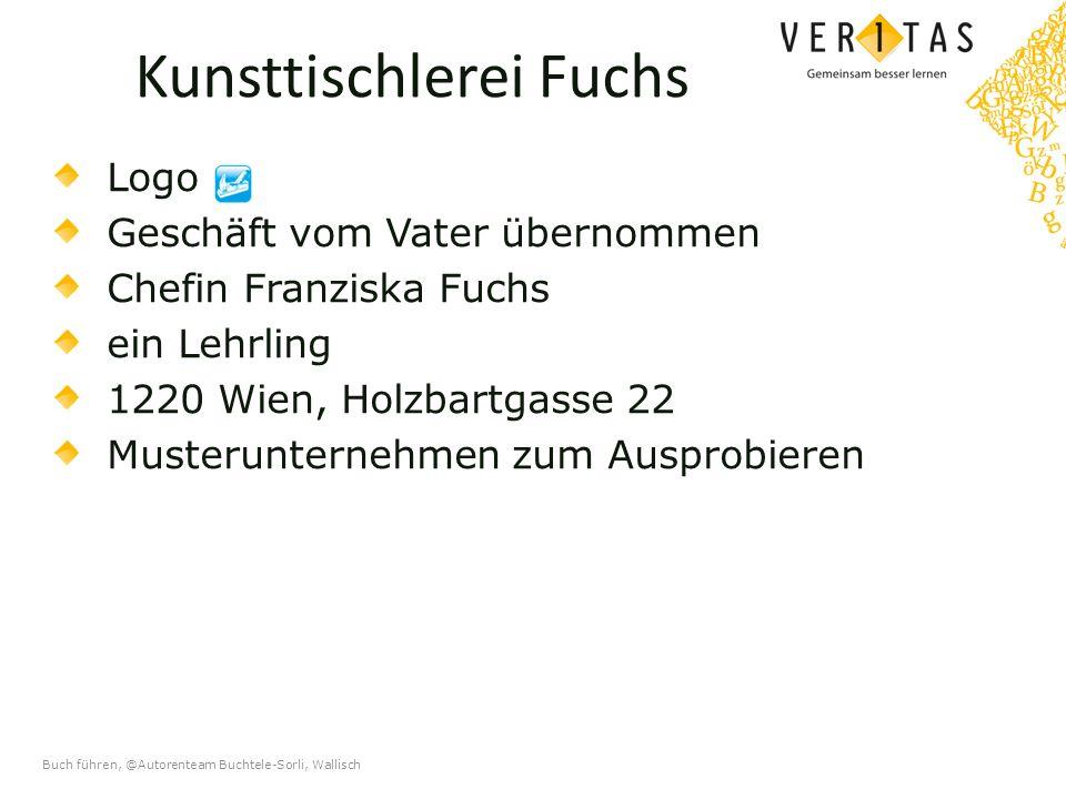 Buch führen, @Autorenteam Buchtele-Sorli, Wallisch Kunsttischlerei Fuchs Logo Geschäft vom Vater übernommen Chefin Franziska Fuchs ein Lehrling 1220 Wien, Holzbartgasse 22 Musterunternehmen zum Ausprobieren