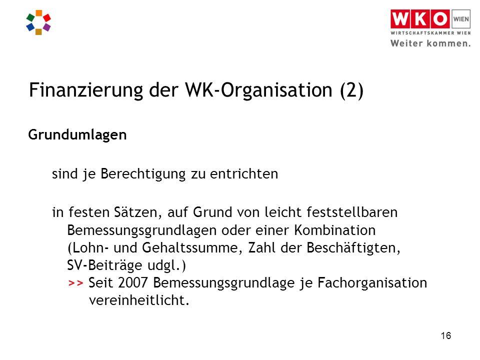 16 Finanzierung der WK-Organisation (2) Grundumlagen sind je Berechtigung zu entrichten in festen Sätzen, auf Grund von leicht feststellbaren Bemessungsgrundlagen oder einer Kombination (Lohn- und Gehaltssumme, Zahl der Beschäftigten, SV-Beiträge udgl.) >> Seit 2007 Bemessungsgrundlage je Fachorganisation vereinheitlicht.