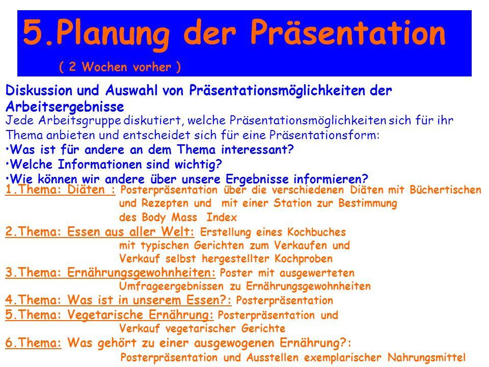5.Planung der Präsentation ( 2 Wochen vorher ) Diskussion und Auswahl von Präsentationsmöglichkeiten der Arbeitsergebnisse Jede Arbeitsgruppe diskutiert, welche Präsentationsmöglichkeiten sich für ihr Thema anbieten und entscheidet sich für eine Präsentationsform: Was ist für andere an dem Thema interessant.