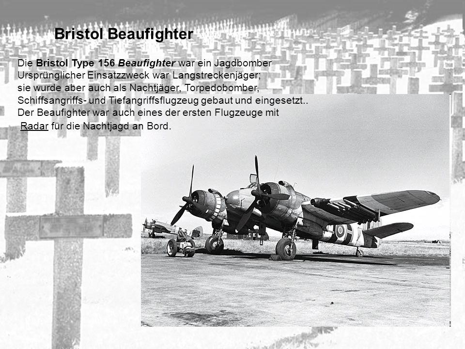 Bristol Beaufighter Die Bristol Type 156 Beaufighter war ein Jagdbomber Ursprünglicher Einsatzzweck war Langstreckenjäger; sie wurde aber auch als Nac