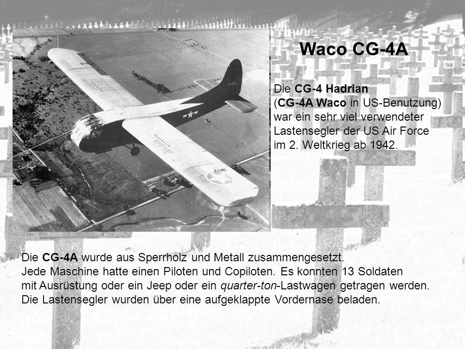 Waco CG-4A Die CG-4 Hadrian (CG-4A Waco in US-Benutzung) war ein sehr viel verwendeter Lastensegler der US Air Force im 2. Weltkrieg ab 1942. Die CG-4