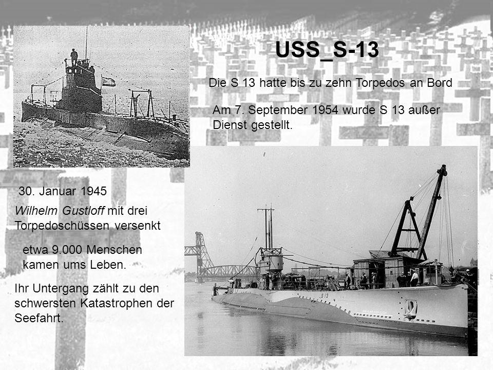 USS_S-13 Die S 13 hatte bis zu zehn Torpedos an Bord 30. Januar 1945 Wilhelm Gustloff mit drei Torpedoschüssen versenkt etwa 9.000 Menschen kamen ums