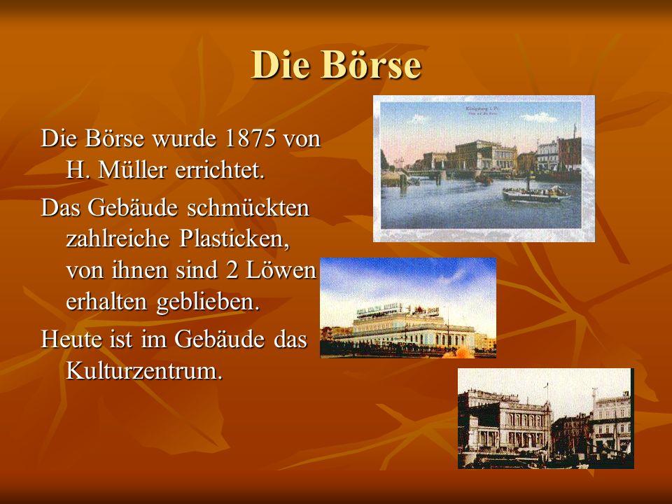 Die Börse Die Börse wurde 1875 von H. Müller errichtet.