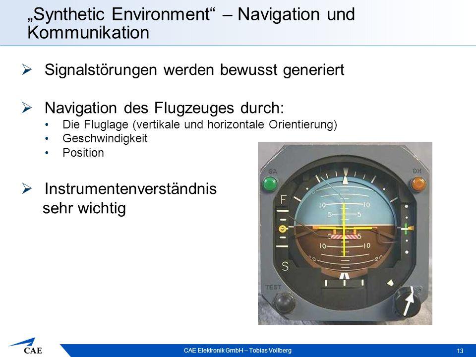 """CAE Elektronik GmbH – Tobias Vollberg """"Synthetic Environment – Navigation und Kommunikation 13  Signalstörungen werden bewusst generiert  Navigation des Flugzeuges durch: Die Fluglage (vertikale und horizontale Orientierung) Geschwindigkeit Position  Instrumentenverständnis sehr wichtig"""