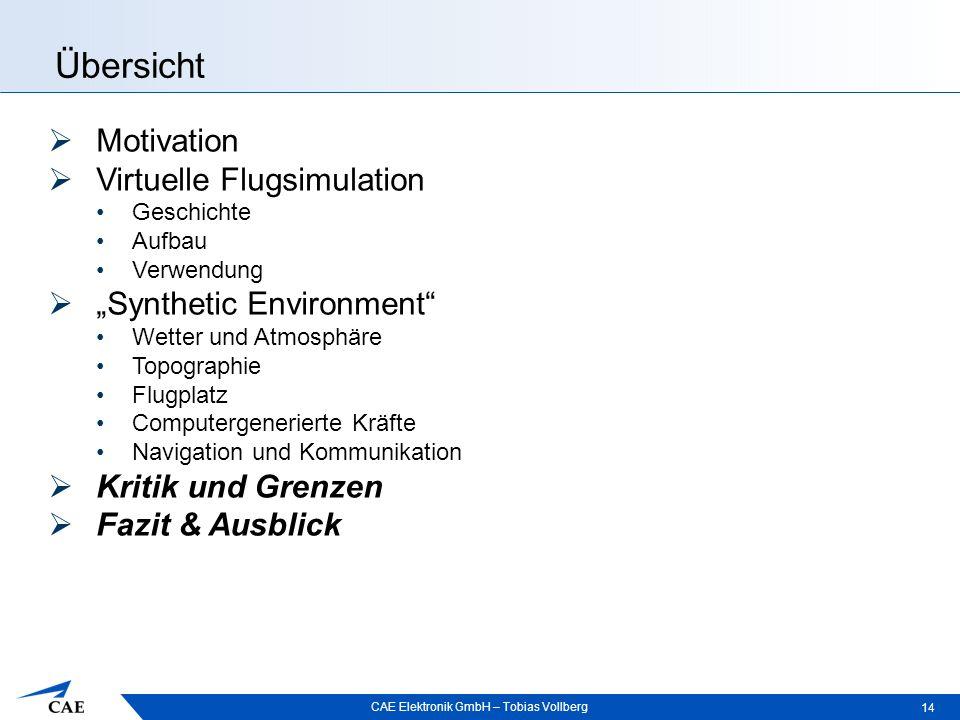 """CAE Elektronik GmbH – Tobias Vollberg Übersicht 14  Motivation  Virtuelle Flugsimulation Geschichte Aufbau Verwendung  """"Synthetic Environment"""" Wett"""