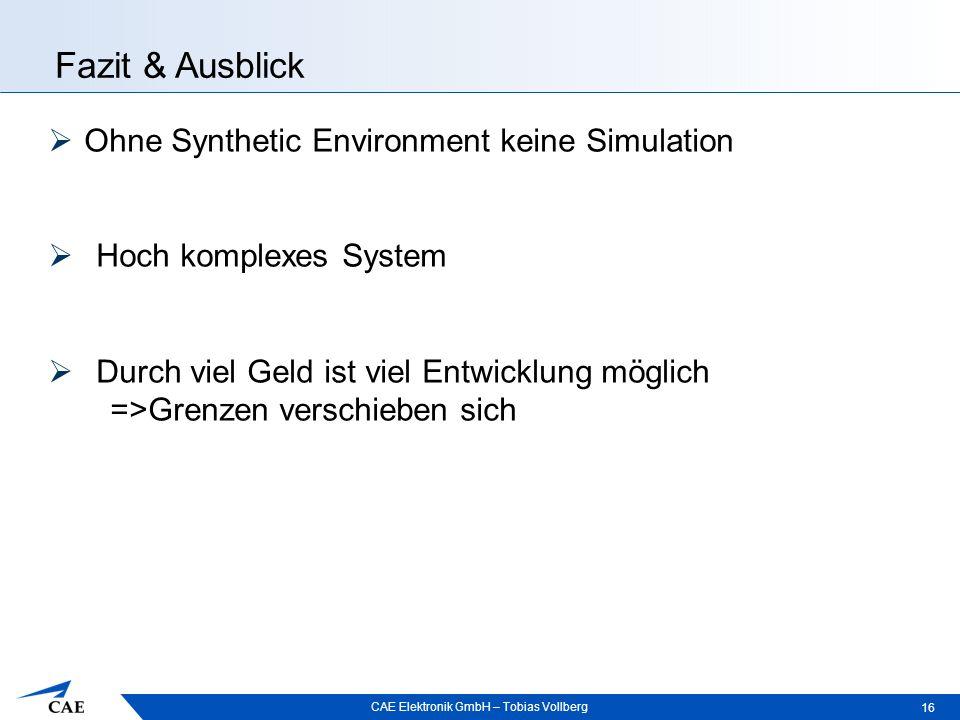 CAE Elektronik GmbH – Tobias Vollberg Fazit & Ausblick 16  Ohne Synthetic Environment keine Simulation  Hoch komplexes System  Durch viel Geld ist viel Entwicklung möglich =>Grenzen verschieben sich
