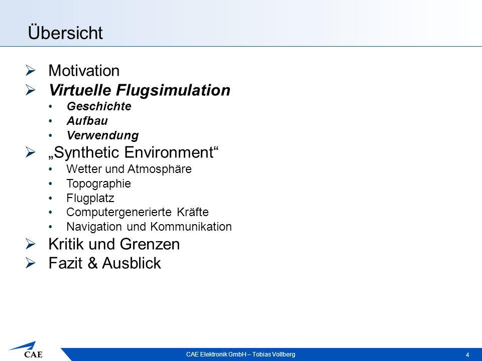 """CAE Elektronik GmbH – Tobias Vollberg Übersicht 4  Motivation  Virtuelle Flugsimulation Geschichte Aufbau Verwendung  """"Synthetic Environment"""" Wette"""