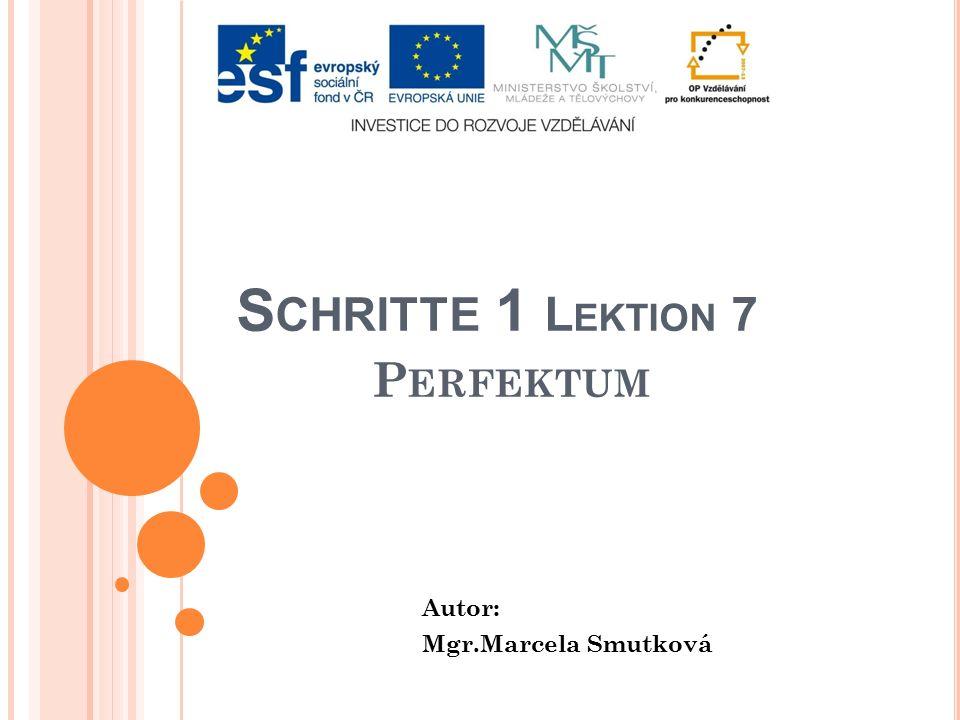 S CHRITTE 1 L EKTION 7 P ERFEKTUM Autor: Mgr.Marcela Smutková