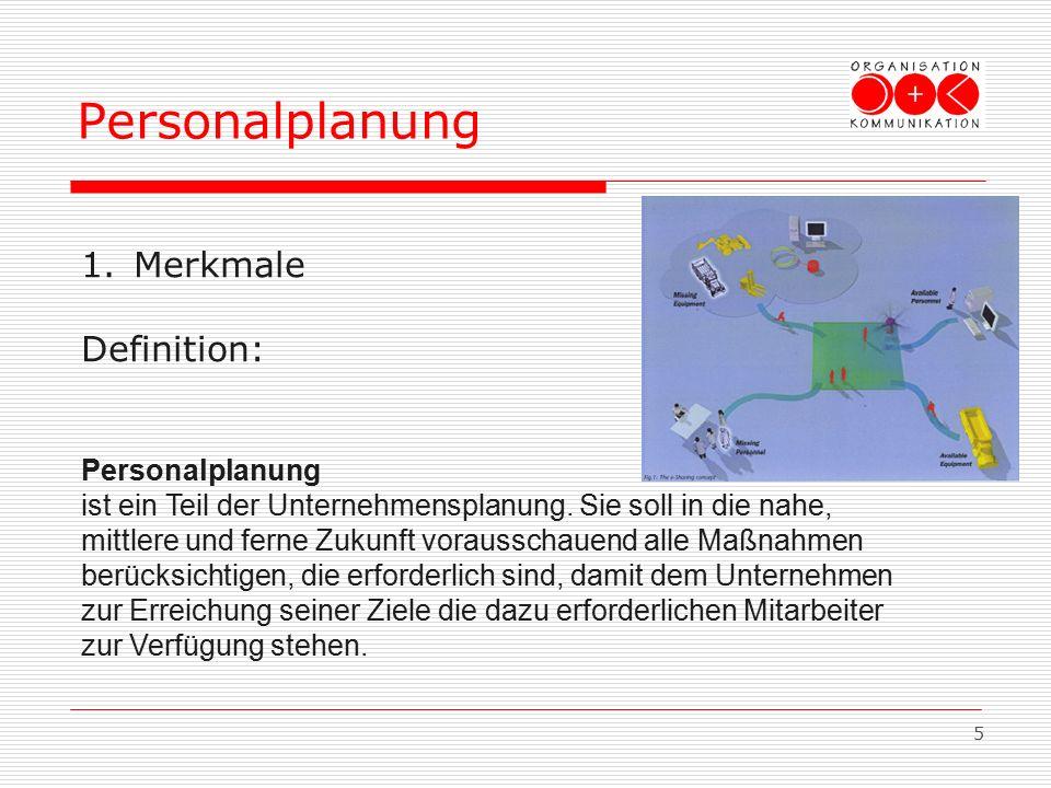 5 Personalplanung 1.Merkmale Definition: Personalplanung ist ein Teil der Unternehmensplanung. Sie soll in die nahe, mittlere und ferne Zukunft voraus