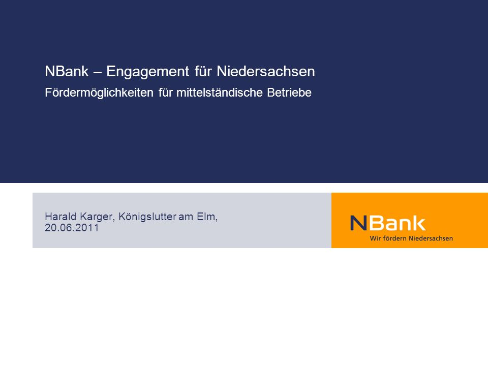 NBank – Engagement für Niedersachsen Fördermöglichkeiten für mittelständische Betriebe Harald Karger, Königslutter am Elm, 20.06.2011