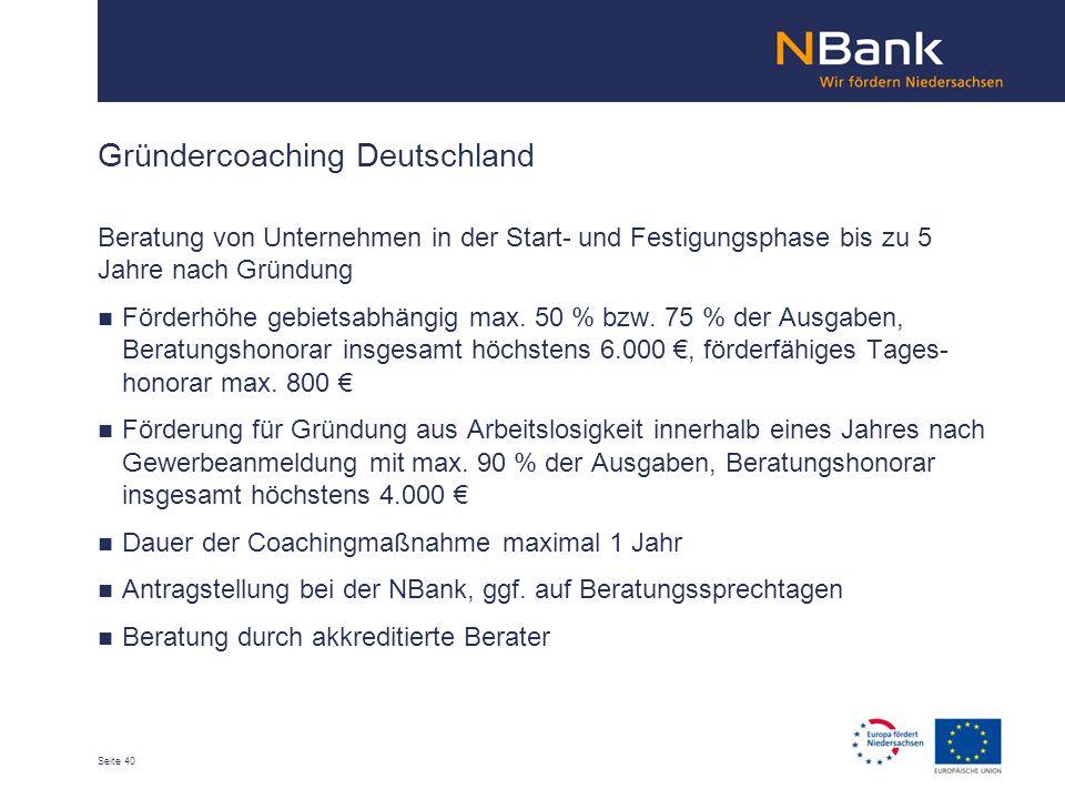 Seite 40 Gründercoaching Deutschland Beratung von Unternehmen in der Start- und Festigungsphase bis zu 5 Jahre nach Gründung Förderhöhe gebietsabhängig max.