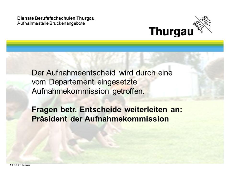 Dienste Berufsfachschulen Thurgau Aufnahmestelle Brückenangebote 19.08.2014/arn Der Aufnahmeentscheid wird durch eine vom Departement eingesetzte Aufnahmekommission getroffen.