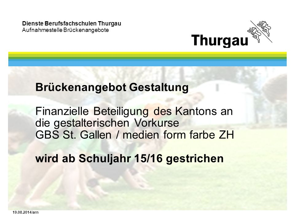Dienste Berufsfachschulen Thurgau Aufnahmestelle Brückenangebote 19.08.2014/arn Brückenangebot Gestaltung Finanzielle Beteiligung des Kantons an die gestalterischen Vorkurse GBS St.