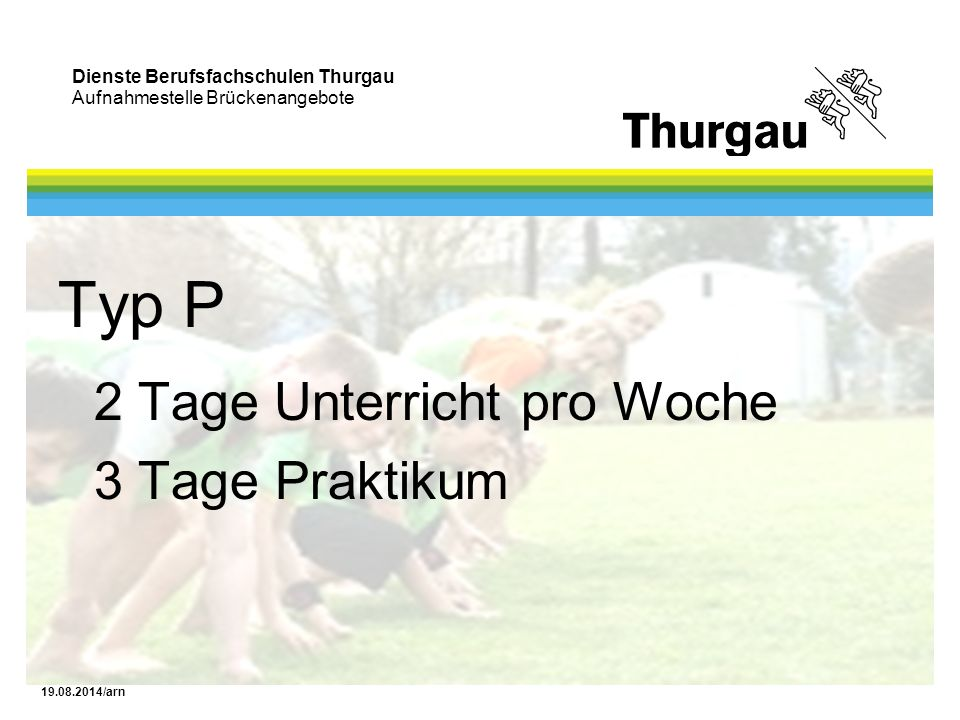 Dienste Berufsfachschulen Thurgau Aufnahmestelle Brückenangebote 19.08.2014/arn Typ H 2 Tage Unterricht pro Woche 3 Tage Praktikum oder 1 Tag Unterricht pro Woche 4 Tage Praktikum